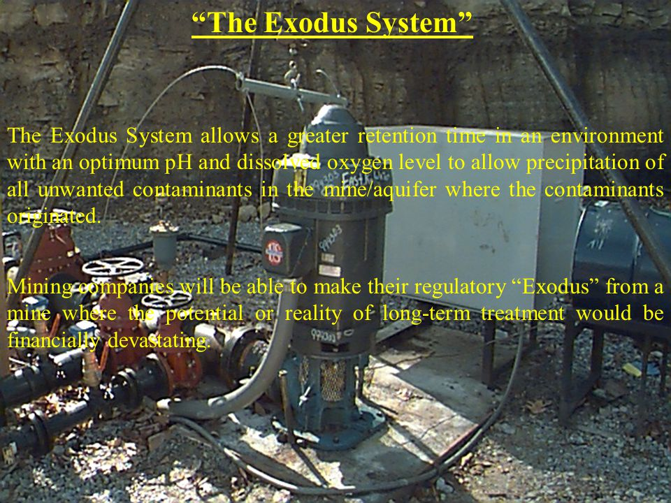 The Exodus System The Exodus System allows a greater retention time in an environment with an optimum pH and dissolved oxygen level to allow precipitation of all unwanted contaminants in the mine/aquifer where the contaminants originated.