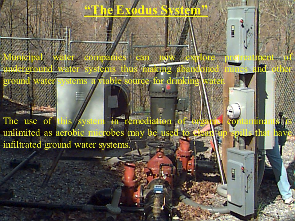 The Exodus System Municipal water companies can now explore pretreatment of underground water systems thus making abandoned mines and other ground water systems a viable source for drinking water.