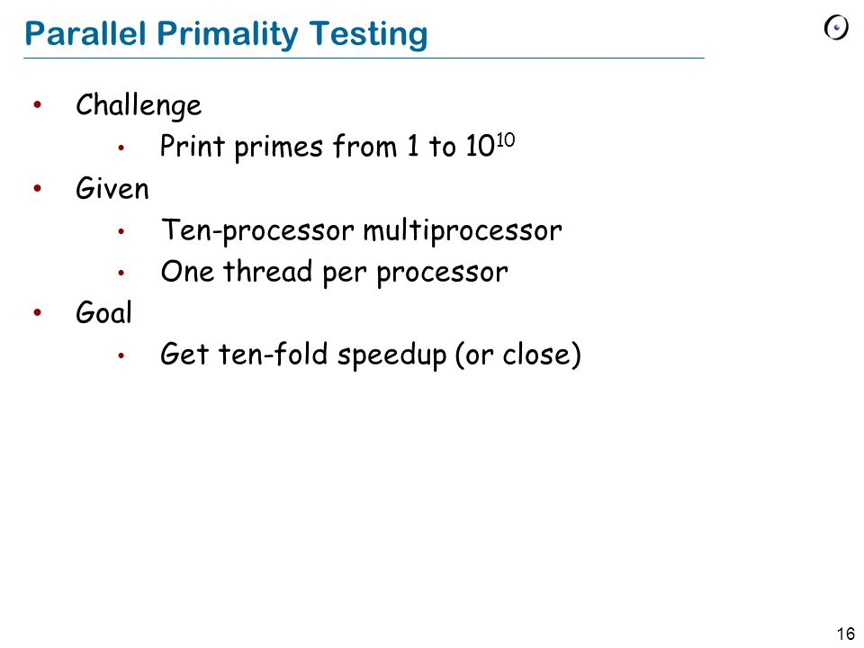 16 Parallel Primality Testing Challenge Print primes from 1 to 10 10 Given Ten-processor multiprocessor One thread per processor Goal Get ten-fold speedup (or close)