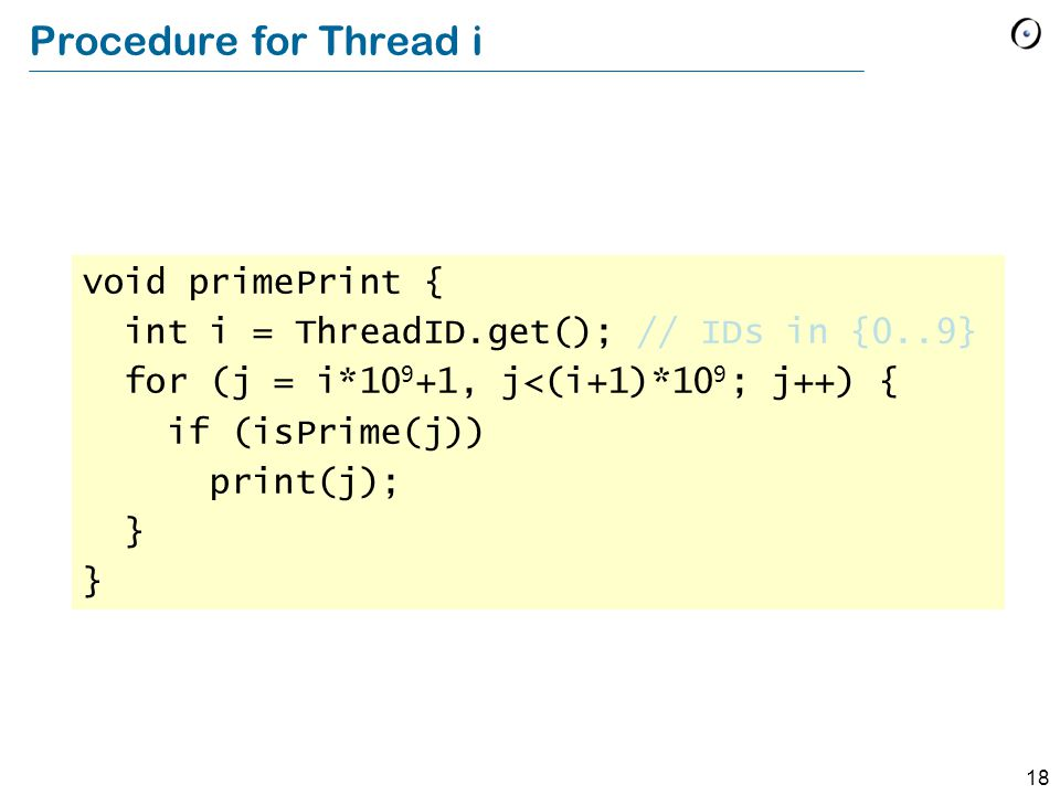 18 Procedure for Thread i void primePrint { int i = ThreadID.get(); // IDs in {0..9} for (j = i*10 9 +1, j<(i+1)*10 9 ; j++) { if (isPrime(j)) print(j); }