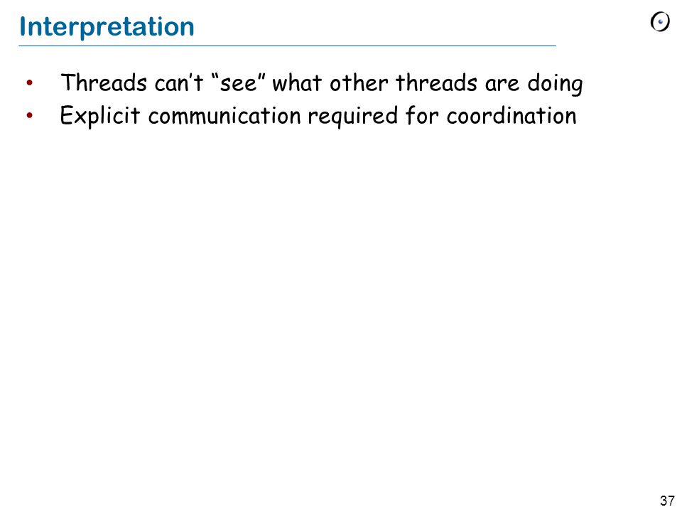 37 Interpretation Threads can't see what other threads are doing Explicit communication required for coordination