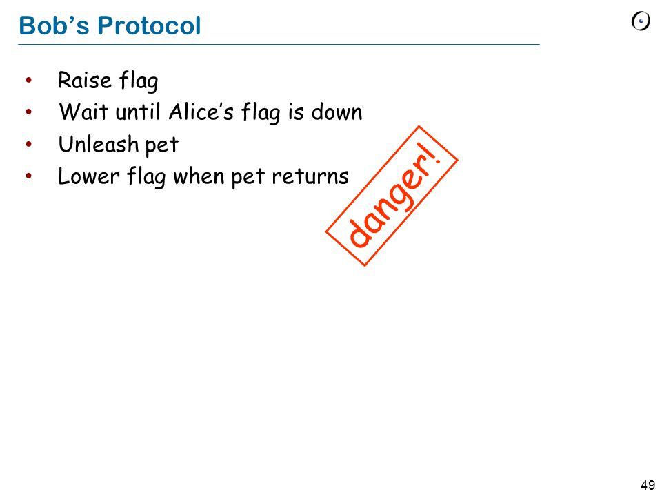 49 Bob's Protocol Raise flag Wait until Alice's flag is down Unleash pet Lower flag when pet returns danger!