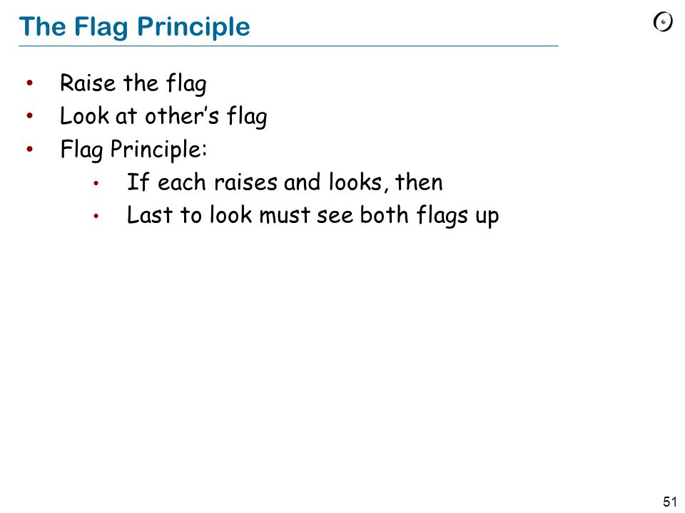51 The Flag Principle Raise the flag Look at other's flag Flag Principle: If each raises and looks, then Last to look must see both flags up