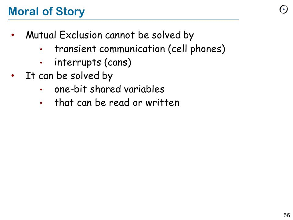 56 Moral of Story Mutual Exclusion cannot be solved by transient communication (cell phones) interrupts (cans) It can be solved by one-bit shared variables that can be read or written