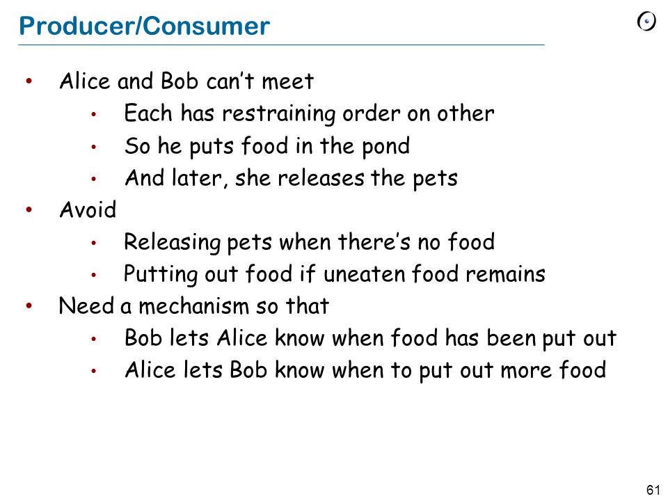 61 Producer/Consumer Alice and Bob can't meet Each has restraining order on other So he puts food in the pond And later, she releases the pets Avoid Releasing pets when there's no food Putting out food if uneaten food remains Need a mechanism so that Bob lets Alice know when food has been put out Alice lets Bob know when to put out more food