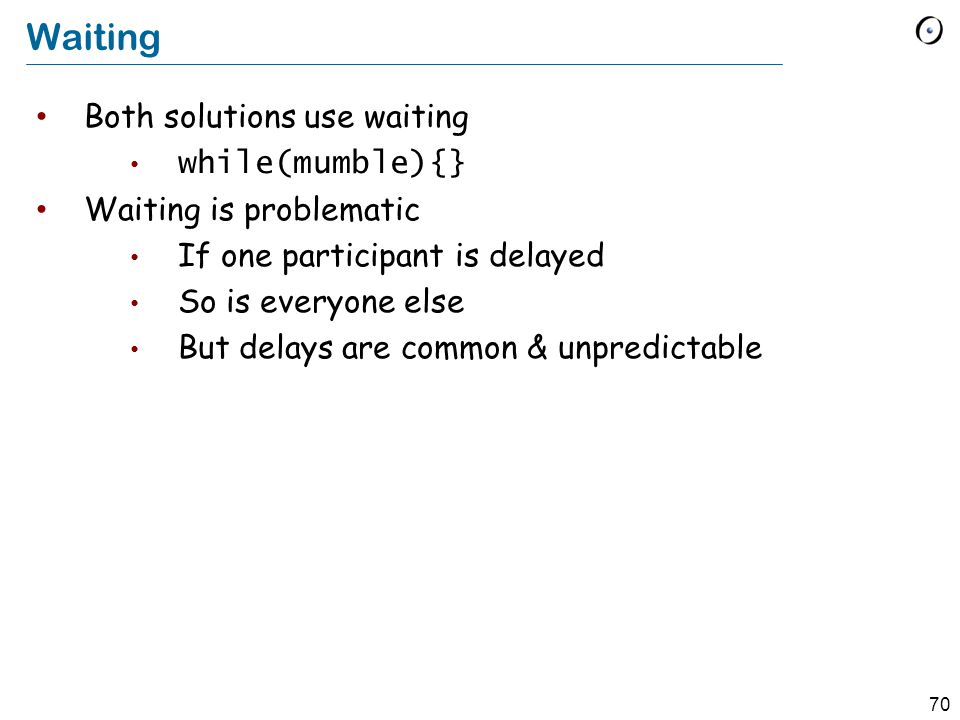 70 Waiting Both solutions use waiting while(mumble){} Waiting is problematic If one participant is delayed So is everyone else But delays are common & unpredictable
