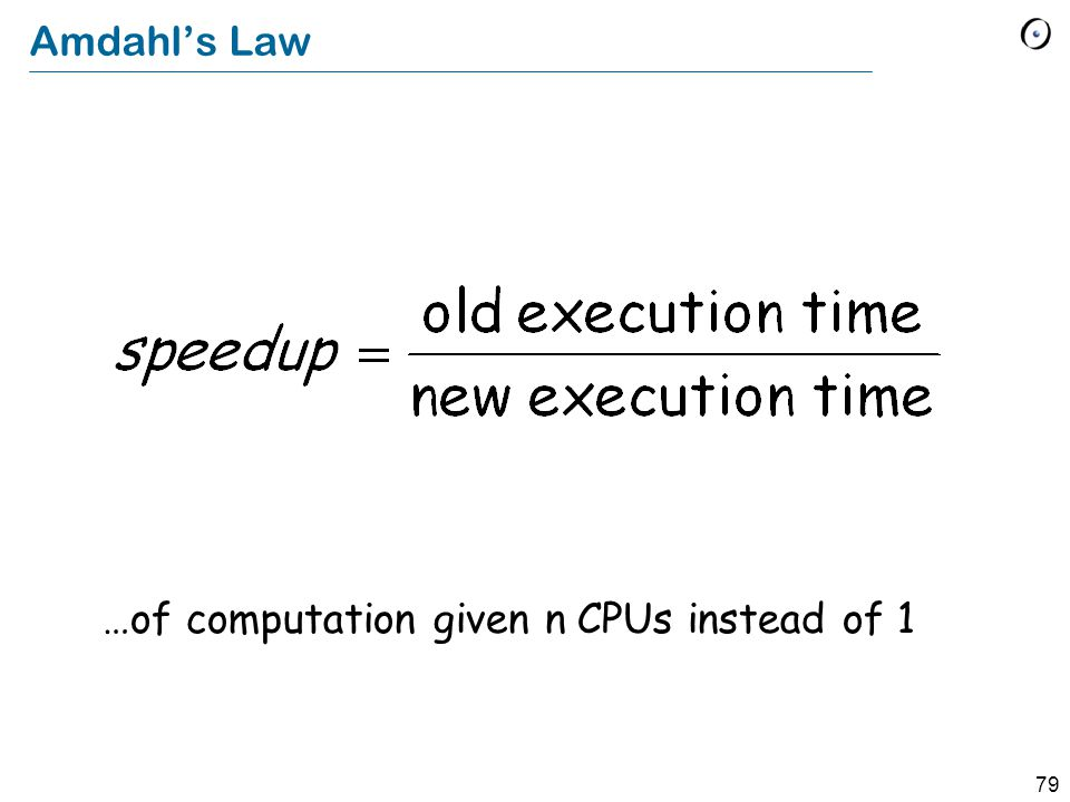 79 Amdahl's Law …of computation given n CPUs instead of 1
