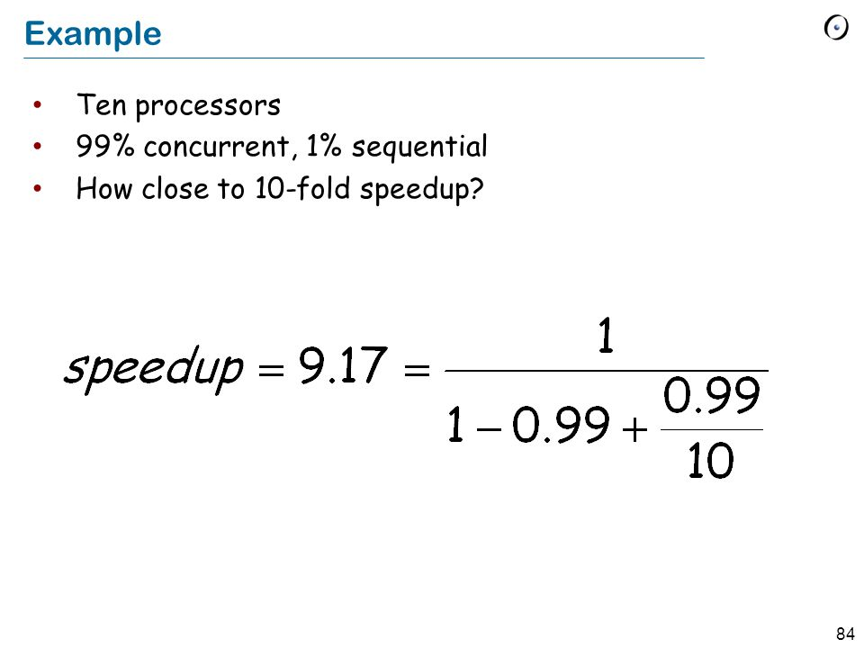 84 Example Ten processors 99% concurrent, 1% sequential How close to 10-fold speedup?