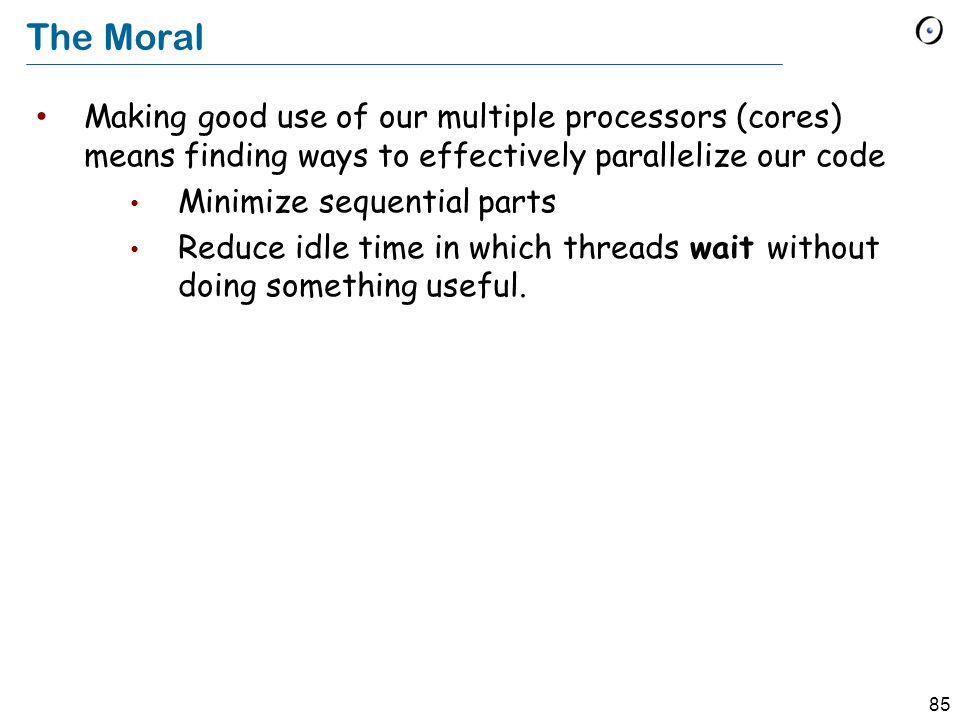 85 The Moral Making good use of our multiple processors (cores) means finding ways to effectively parallelize our code Minimize sequential parts Reduce idle time in which threads wait without doing something useful.