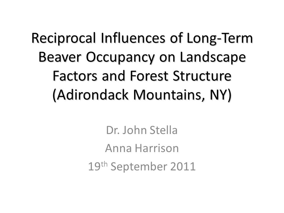 Reciprocal Influences of Long-Term Beaver Occupancy on Landscape Factors and Forest Structure (Adirondack Mountains, NY) Dr. John Stella Anna Harrison