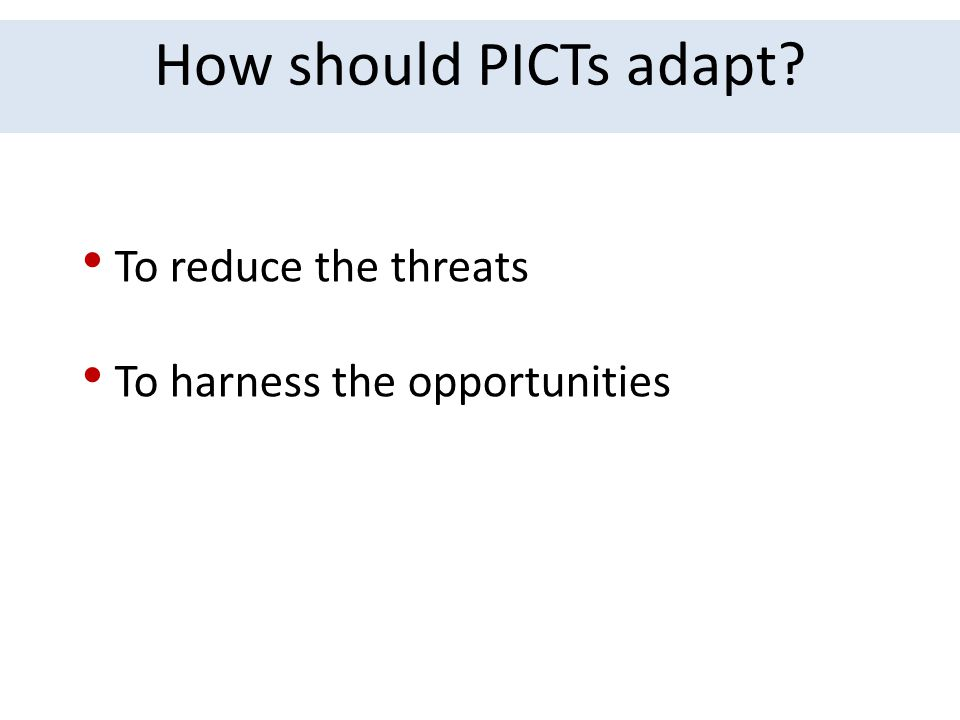 How should PICTs adapt? To reduce the threats To harness the opportunities