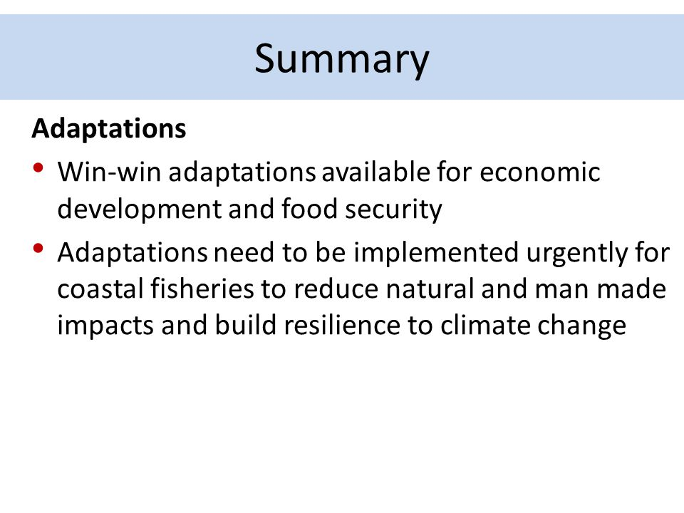 Summary Adaptations Win-win adaptations available for economic development and food security Adaptations need to be implemented urgently for coastal f