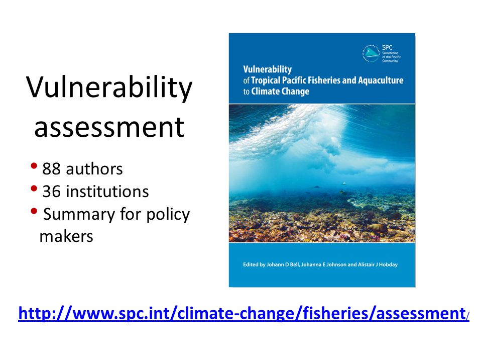 Vulnerability assessment http://www.spc.int/climate-change/fisheries/assessment / 88 authors 36 institutions Summary for policy makers