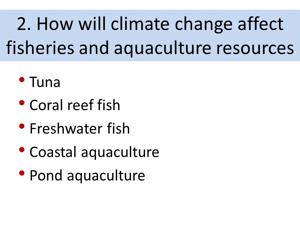 Tuna Coral reef fish Freshwater fish Coastal aquaculture Pond aquaculture 2. How will climate change affect fisheries and aquaculture resources