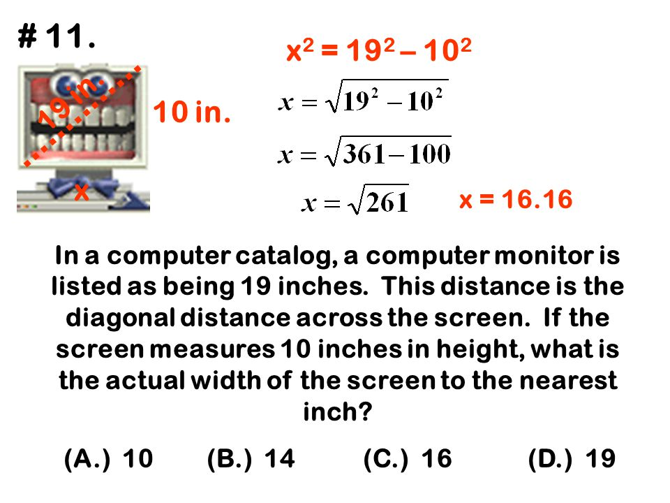 In a computer catalog, a computer monitor is listed as being 19 inches. This distance is the diagonal distance across the screen. If the screen measur