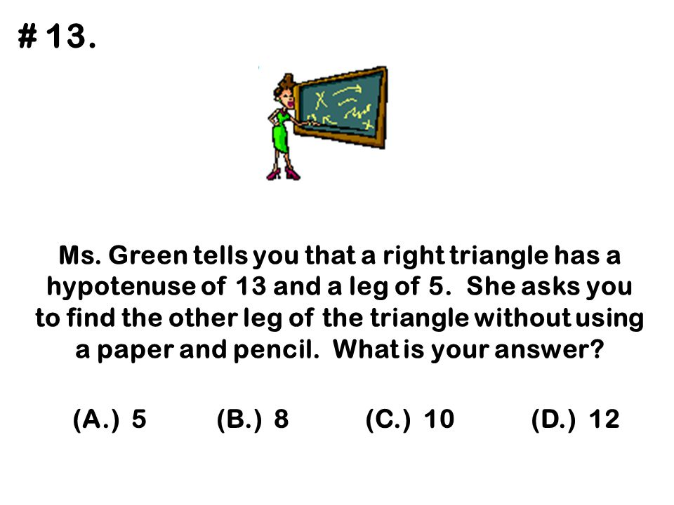 Ms. Green tells you that a right triangle has a hypotenuse of 13 and a leg of 5. She asks you to find the other leg of the triangle without using a pa