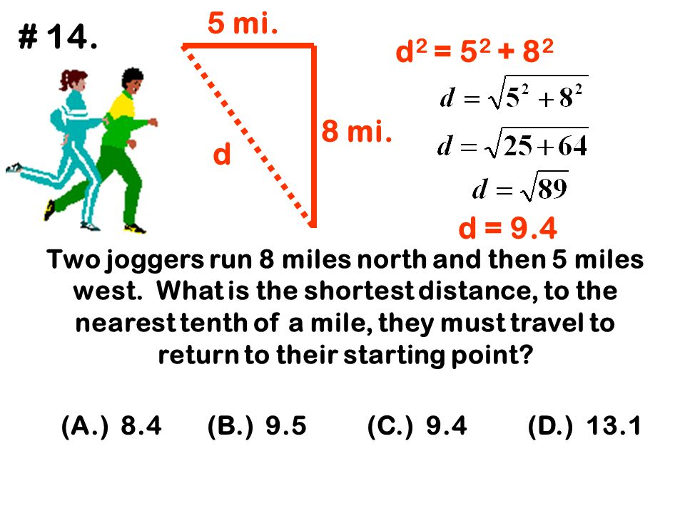 Two joggers run 8 miles north and then 5 miles west. What is the shortest distance, to the nearest tenth of a mile, they must travel to return to thei