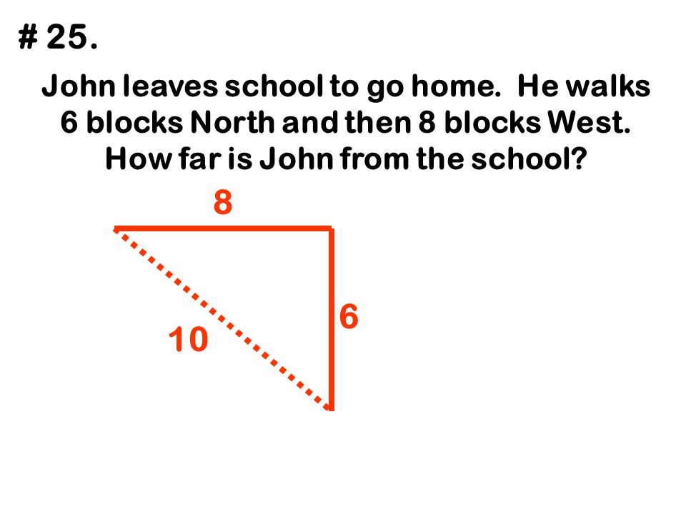 John leaves school to go home. He walks 6 blocks North and then 8 blocks West. How far is John from the school? # 25. 6 8 10