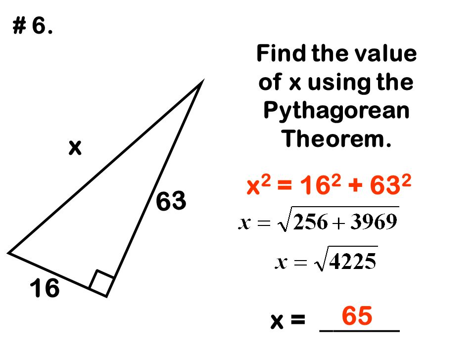 63 x 16 Find the value of x using the Pythagorean Theorem. x = ______ # 6. x 2 = 16 2 + 63 2 65