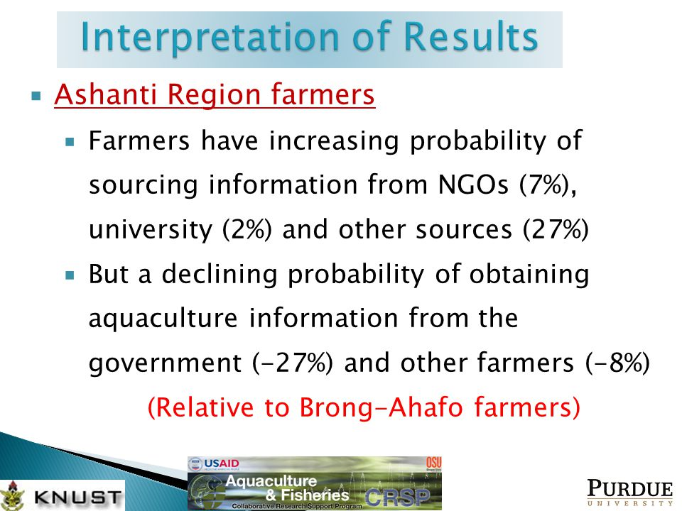  Ashanti Region farmers  Farmers have increasing probability of sourcing information from NGOs (7%), university (2%) and other sources (27%)  But a declining probability of obtaining aquaculture information from the government (-27%) and other farmers (-8%) (Relative to Brong-Ahafo farmers)
