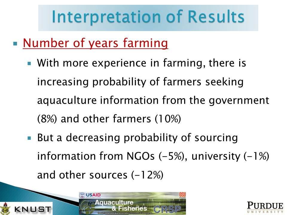  Number of years farming  With more experience in farming, there is increasing probability of farmers seeking aquaculture information from the government (8%) and other farmers (10%)  But a decreasing probability of sourcing information from NGOs (-5%), university (-1%) and other sources (-12%)