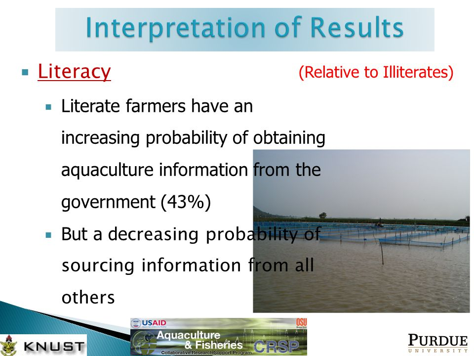  Literacy  Literate farmers have an increasing probability of obtaining aquaculture information from the government (43%)  But a de creasing probability of sourcing information from all others (Relative to Illiterates)