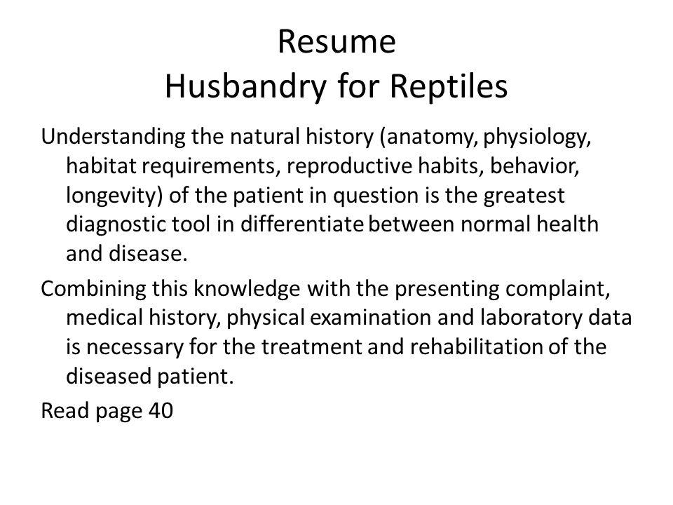 Resume Husbandry for Reptiles Understanding the natural history (anatomy, physiology, habitat requirements, reproductive habits, behavior, longevity) of the patient in question is the greatest diagnostic tool in differentiate between normal health and disease.