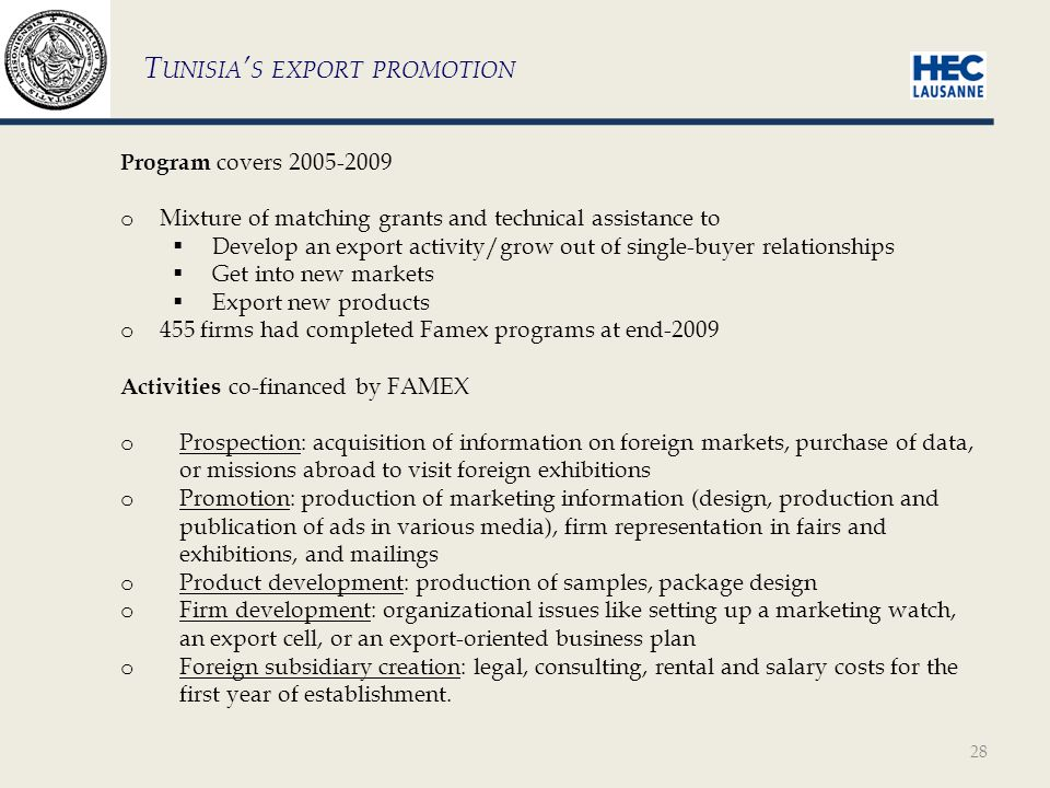 28 Program covers 2005-2009 o Mixture of matching grants and technical assistance to  Develop an export activity/grow out of single-buyer relationships  Get into new markets  Export new products o 455 firms had completed Famex programs at end-2009 Activities co-financed by FAMEX o Prospection: acquisition of information on foreign markets, purchase of data, or missions abroad to visit foreign exhibitions o Promotion: production of marketing information (design, production and publication of ads in various media), firm representation in fairs and exhibitions, and mailings o Product development: production of samples, package design o Firm development: organizational issues like setting up a marketing watch, an export cell, or an export-oriented business plan o Foreign subsidiary creation: legal, consulting, rental and salary costs for the first year of establishment.