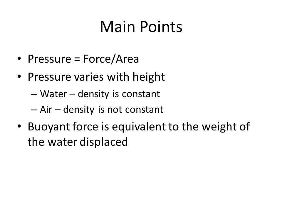 Main Points Pressure = Force/Area Pressure varies with height – Water – density is constant – Air – density is not constant Buoyant force is equivalent to the weight of the water displaced