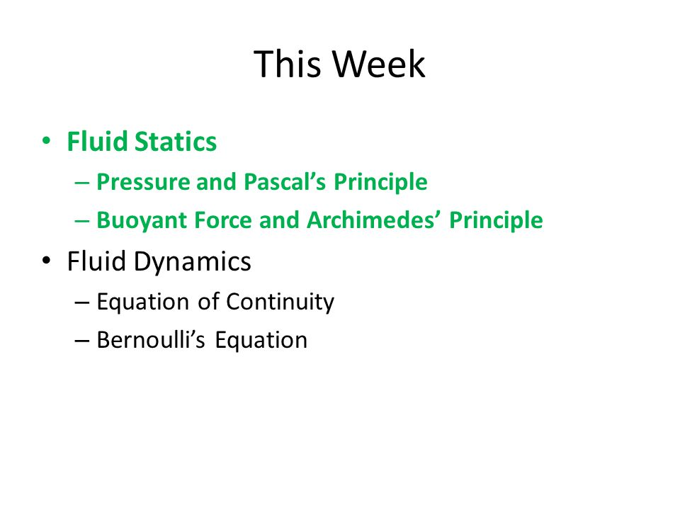 This Week Fluid Statics – Pressure and Pascal's Principle – Buoyant Force and Archimedes' Principle Fluid Dynamics – Equation of Continuity – Bernoulli's Equation