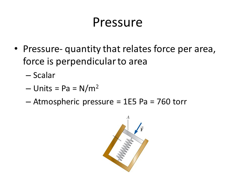 Pressure Pressure- quantity that relates force per area, force is perpendicular to area – Scalar – Units = Pa = N/m 2 – Atmospheric pressure = 1E5 Pa = 760 torr