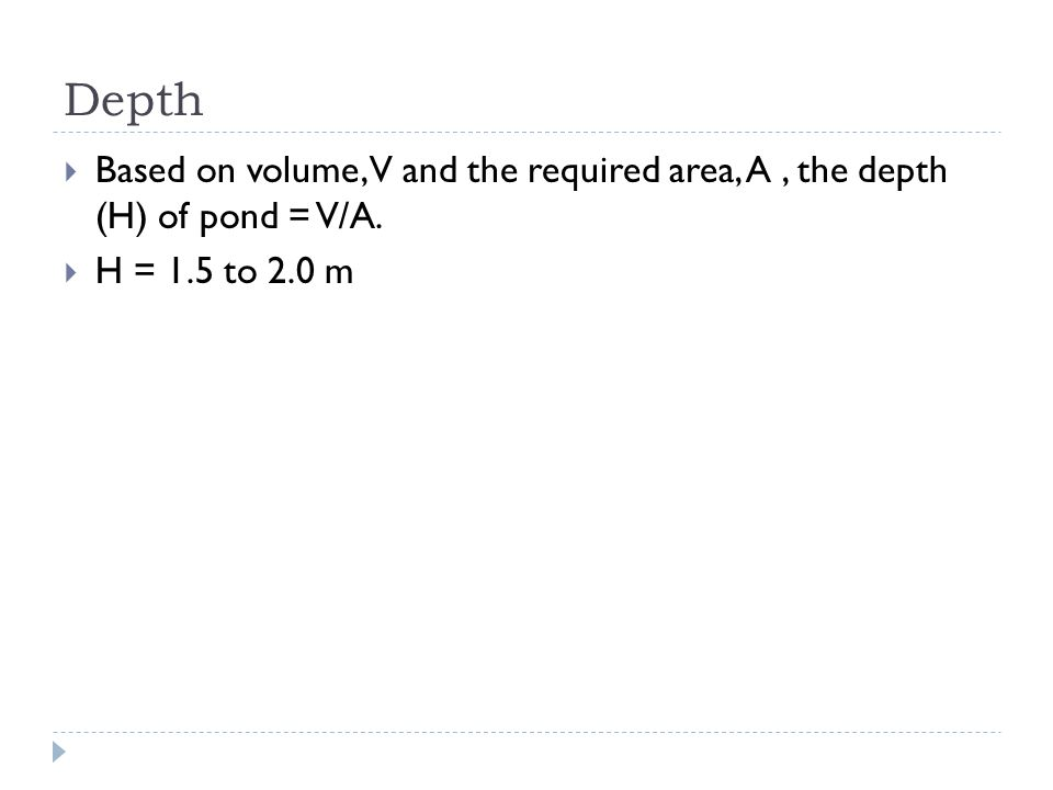  Based on volume, V and the required area, A, the depth (H) of pond = V/A.  H = 1.5 to 2.0 m