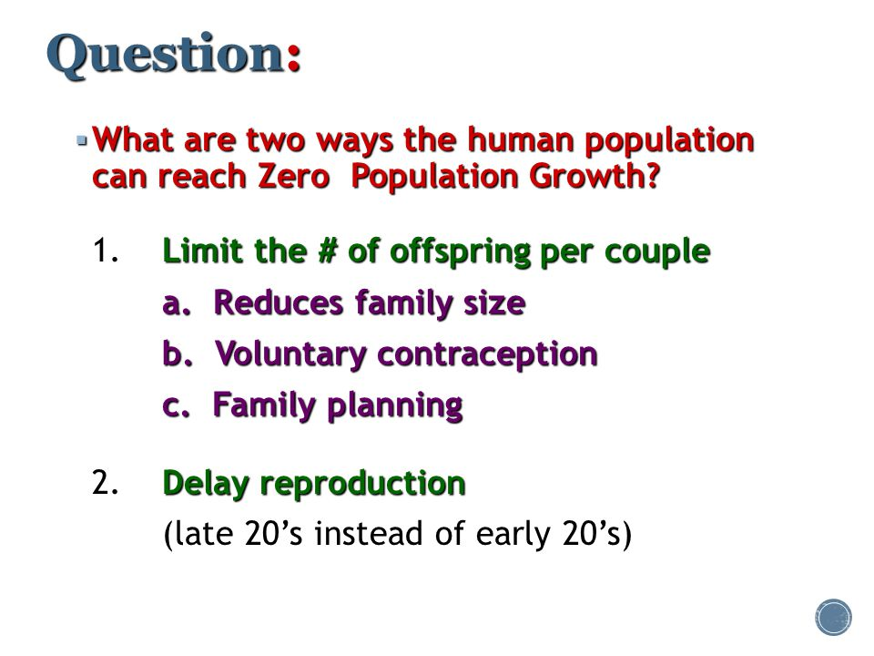 Question:  What are two ways the human population can reach Zero Population Growth? Limit the # of offspring per couple 1.Limit the # of offspring pe