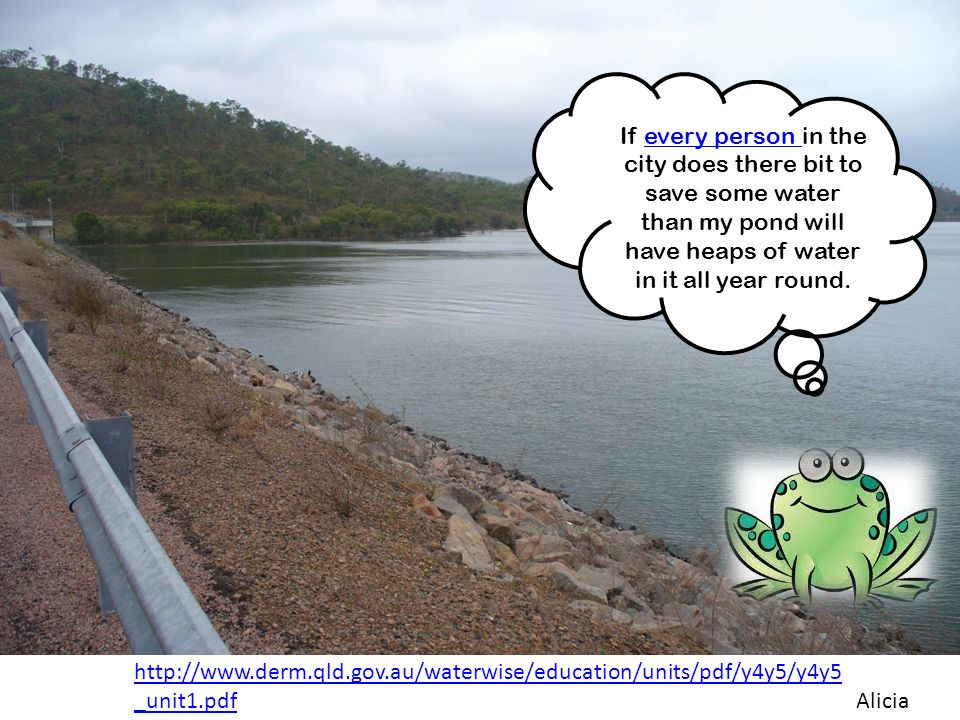 http://www.derm.qld.gov.au/waterwise/education/units/pdf/y4y5/y4y5 _unit1.pdf If every person in the city does there bit to save some water than my pond will have heaps of water in it all year round.every person