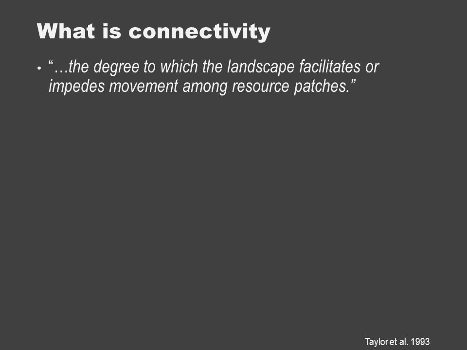 What is connectivity … the degree to which the landscape facilitates or impedes movement among resource patches. Taylor et al.