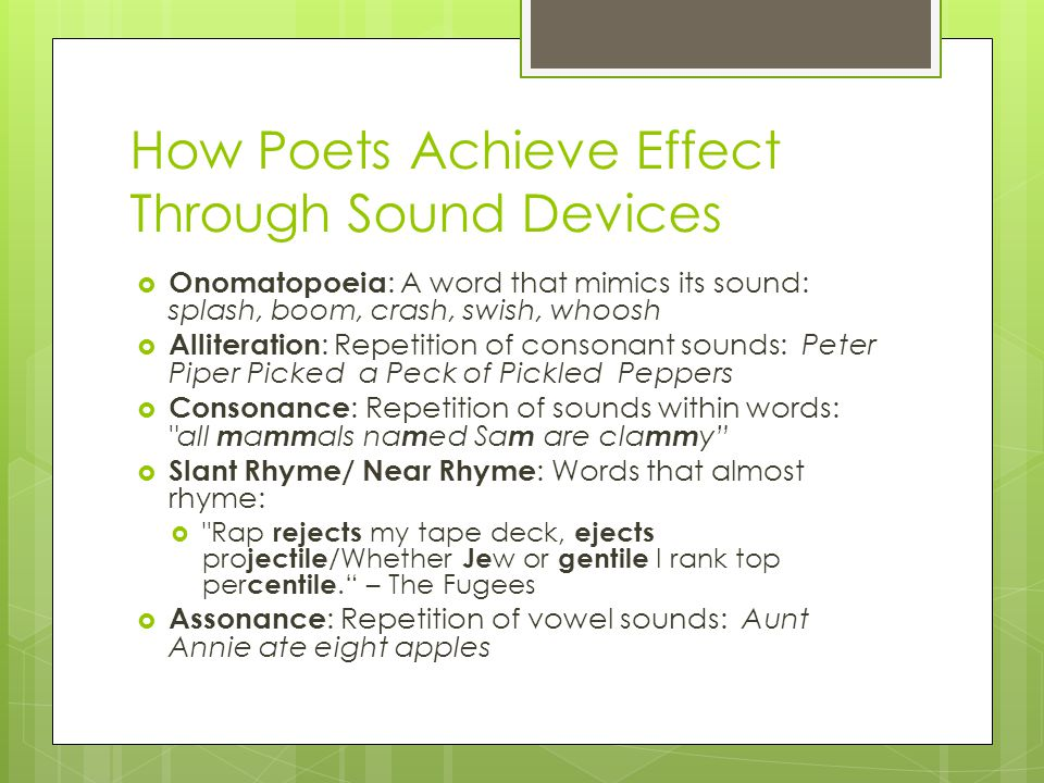 How Poets Achieve Effect Through Sound Devices  Onomatopoeia : A word that mimics its sound: splash, boom, crash, swish, whoosh  Alliteration : Repetition of consonant sounds: Peter Piper Picked a Peck of Pickled Peppers  Consonance : Repetition of sounds within words: all m a mm als na m ed Sa m are cla mm y  Slant Rhyme/ Near Rhyme : Words that almost rhyme:  Rap rejects my tape deck, ejects pro jectile /Whether Je w or gentile I rank top per centile. – The Fugees  Assonance : Repetition of vowel sounds: Aunt Annie ate eight apples