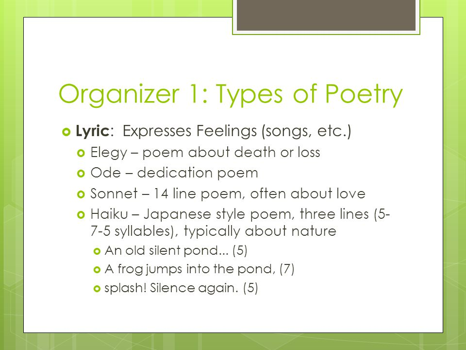Organizer 1: Types of Poetry  Lyric : Expresses Feelings (songs, etc.)  Elegy – poem about death or loss  Ode – dedication poem  Sonnet – 14 line poem, often about love  Haiku – Japanese style poem, three lines (5- 7-5 syllables), typically about nature  An old silent pond...