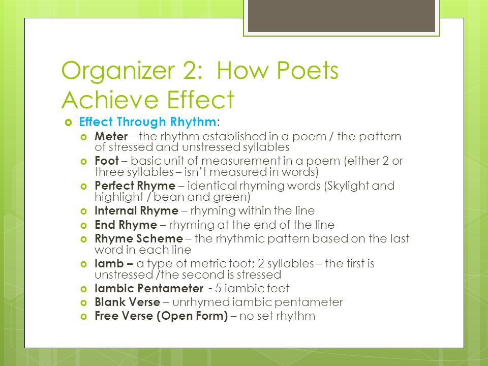 Organizer 2: How Poets Achieve Effect  Effect Through Rhythm :  Meter – the rhythm established in a poem / the pattern of stressed and unstressed syllables  Foot – basic unit of measurement in a poem (either 2 or three syllables – isn't measured in words)  Perfect Rhyme – identical rhyming words (Skylight and highlight / bean and green)  Internal Rhyme – rhyming within the line  End Rhyme – rhyming at the end of the line  Rhyme Scheme – the rhythmic pattern based on the last word in each line  Iamb – a type of metric foot; 2 syllables – the first is unstressed /the second is stressed  Iambic Pentameter - 5 iambic feet  Blank Verse – unrhymed iambic pentameter  Free Verse (Open Form) – no set rhythm