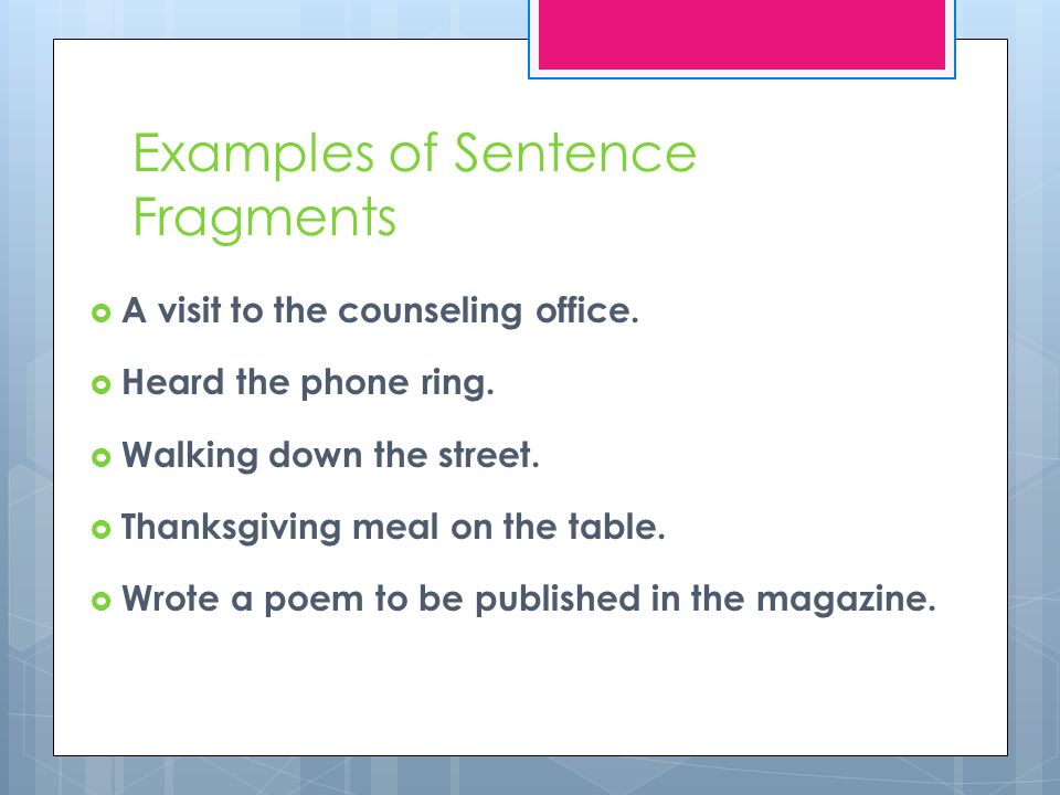 Examples of Sentence Fragments  A visit to the counseling office.  Heard the phone ring.  Walking down the street.  Thanksgiving meal on the table