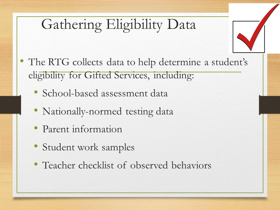 Gathering Eligibility Data The RTG collects data to help determine a student's eligibility for Gifted Services, including: School-based assessment data Nationally-normed testing data Parent information Student work samples Teacher checklist of observed behaviors