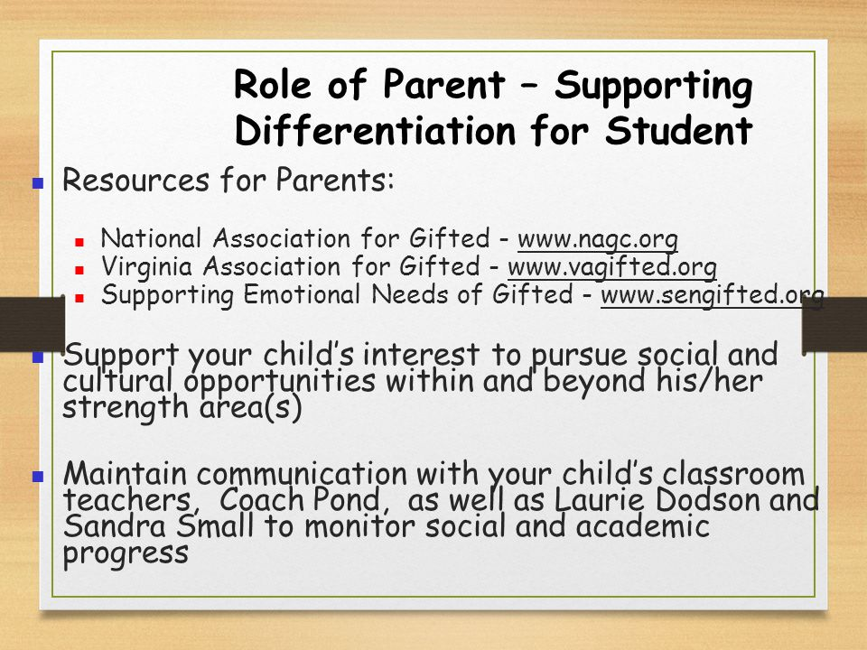 Role of Parent – Supporting Differentiation for Student Resources for Parents: National Association for Gifted - www.nagc.org Virginia Association for Gifted - www.vagifted.org Supporting Emotional Needs of Gifted - www.sengifted.org Support your child's interest to pursue social and cultural opportunities within and beyond his/her strength area(s) Maintain communication with your child's classroom teachers, Coach Pond, as well as Laurie Dodson and Sandra Small to monitor social and academic progress