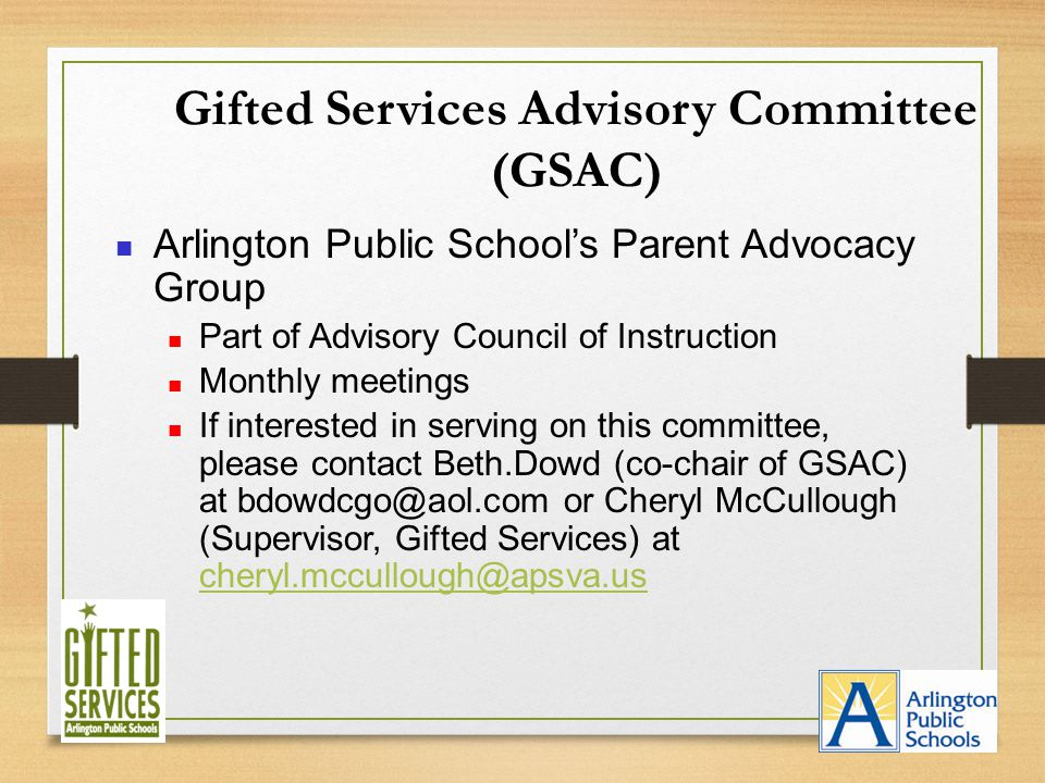 Gifted Services Advisory Committee (GSAC) Arlington Public School's Parent Advocacy Group Part of Advisory Council of Instruction Monthly meetings If interested in serving on this committee, please contact Beth.Dowd (co-chair of GSAC) at bdowdcgo@aol.com or Cheryl McCullough (Supervisor, Gifted Services) at cheryl.mccullough@apsva.us cheryl.mccullough@apsva.us
