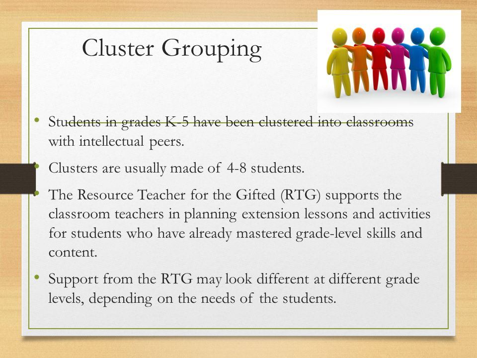Cluster Grouping Students in grades K-5 have been clustered into classrooms with intellectual peers.
