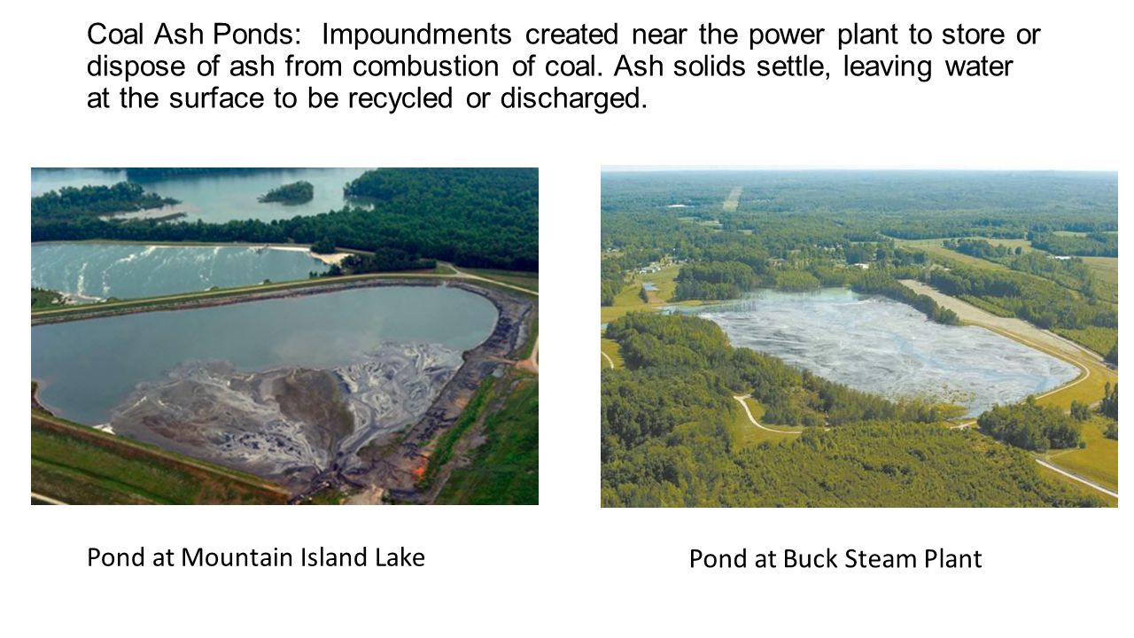 Coal Ash Ponds: Impoundments created near the power plant to store or dispose of ash from combustion of coal.