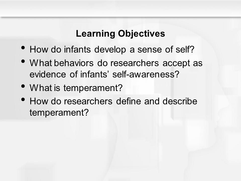 Learning Objectives How do infants develop a sense of self? What behaviors do researchers accept as evidence of infants' self-awareness? What is tempe