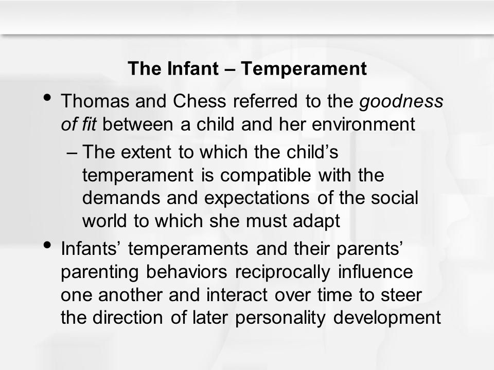 The Infant – Temperament Thomas and Chess referred to the goodness of fit between a child and her environment –The extent to which the child's tempera