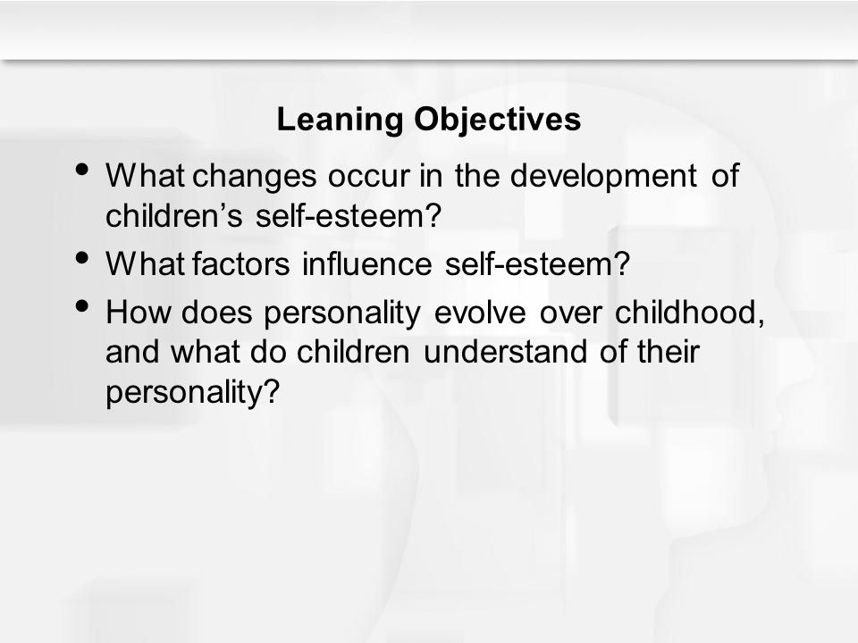 Leaning Objectives What changes occur in the development of children's self-esteem? What factors influence self-esteem? How does personality evolve ov