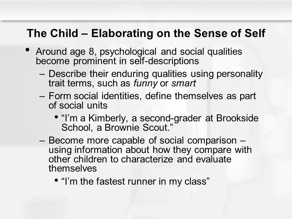 The Child – Elaborating on the Sense of Self Around age 8, psychological and social qualities become prominent in self-descriptions –Describe their en