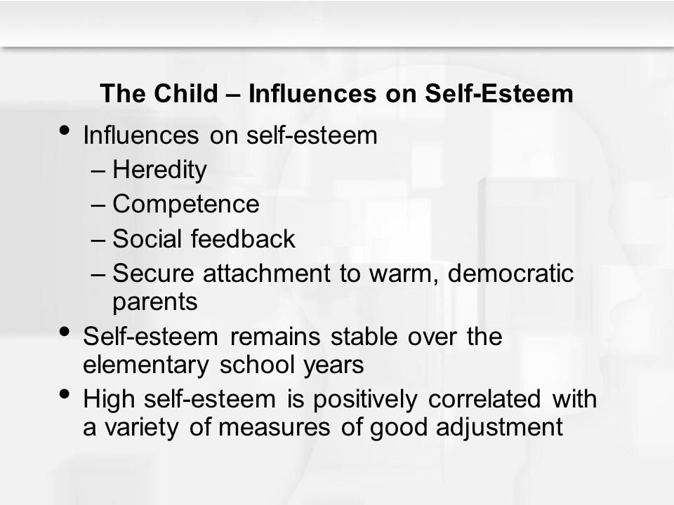 The Child – Influences on Self-Esteem Influences on self-esteem –Heredity –Competence –Social feedback –Secure attachment to warm, democratic parents