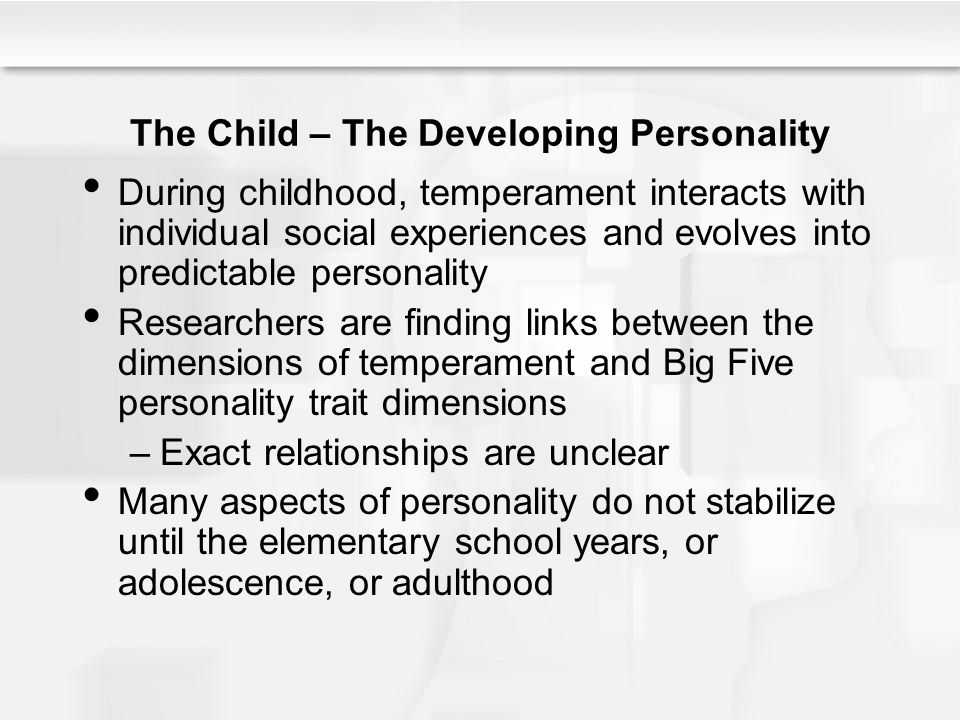The Child – The Developing Personality During childhood, temperament interacts with individual social experiences and evolves into predictable persona